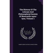 The History of the Literary and Philosophical Society of Newcastle-Upon-Tyne, Volume 1