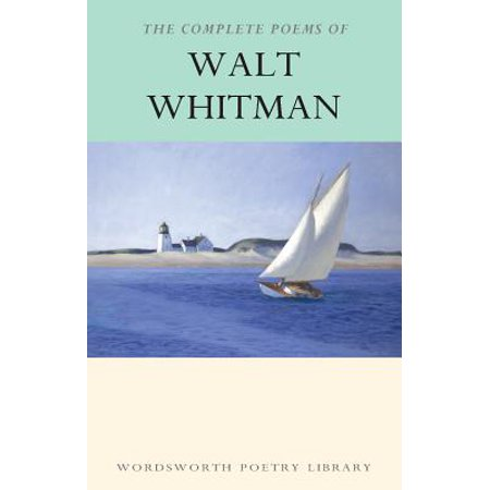The Complete Poems of Walt Whitman (Walt Whitman By The Bivouacs Fitful Flame)