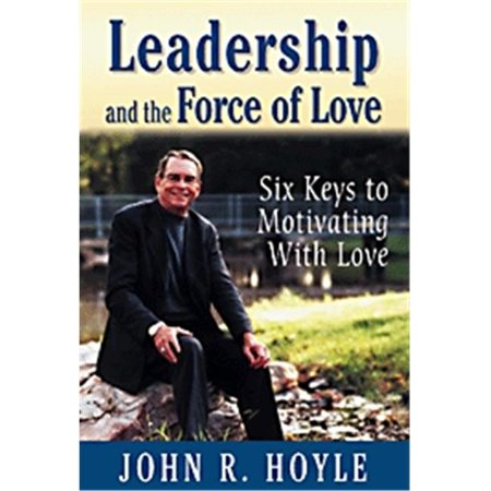 Leadership and the Force of Love : Six Keys to Motivating with