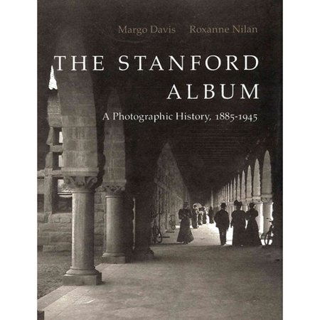 The Stanford Album  A Photographic History  1885 1945