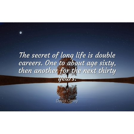 David Ogilvy - Famous Quotes Laminated POSTER PRINT 24x20 - The secret of long life is double careers. One to about age sixty, then another for the next thirty years. (Thirty One Order Tracking)
