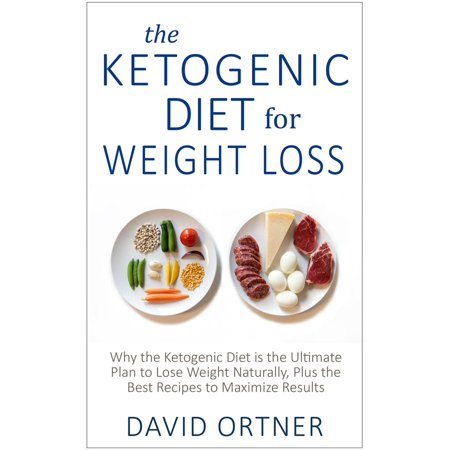 The Ketogenic Diet for Weight Loss: Why the Ketogenic Diet is the Ultimate Plan to Lose Weight Naturally, Plus the Best Recipes to Maximize Results -