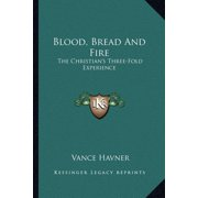 Blood, Bread and Fire : The Christian's Three-Fold Experience