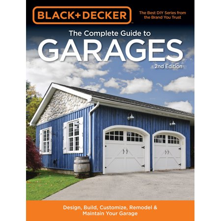 Black & Decker The Complete Guide to Garages 2nd Edition : Design, Build, Remodel & Maintain Your Garage - Includes 9 Complete Garage Plans