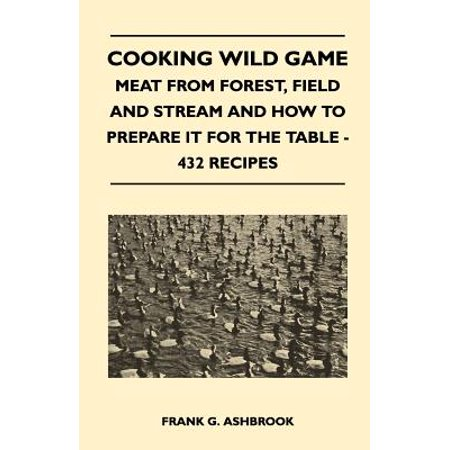 Cooking Wild Game - Meat from Forest, Field and Stream and How to Prepare It for the Table - 432 Recipes (Cooking Wild Game)