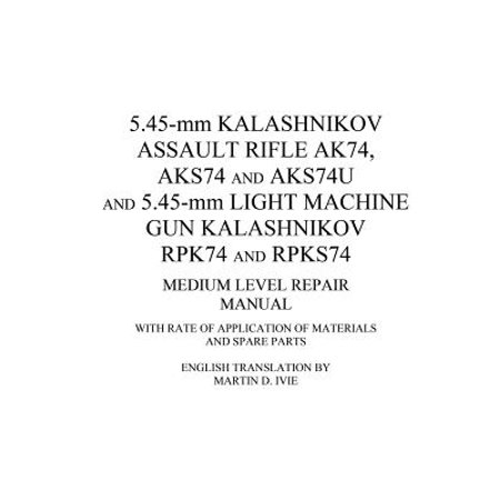 5 45-MM Kalashnikov Assault Rifle Ak74, Aks74 and Aks74u and 5 45-MM Light  Machine Gun Kalashnikov Rpk74 and Rpks74 Medium Level Repair Manual : With