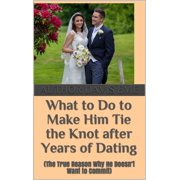 What to Do to Make Him Tie the Knot after Years of Dating (The True Reason Why He Doesn't Want to Commit) - eBook
