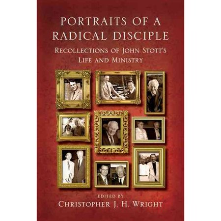 Portraits of a Radical Disciple: Recollections of John Stotts Life and Ministry by