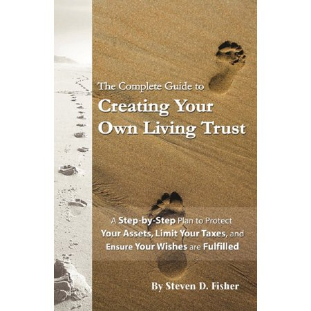 The Complete Guide to Creating Your Own Living Trust A Step by Step Plan to Protect Your Assets, Limit Your Taxes, and Ensure Your Wishes are Fulfilled -