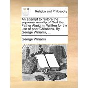 An Attempt to Restore the Supreme Worship of God the Father Almighty. Written for the Use of Poor Christians. by George Williams, ...