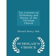 Ten Lectures on Orthodoxy and Heresy in the Christian Church - Scholar's Choice Edition