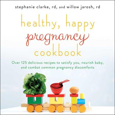 Healthy, Happy Pregnancy Cookbook : Over 125 Delicious Recipes to Satisfy You, Nourish Baby, and Combat Common Pregnancy