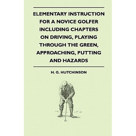 Elementary Instruction for a Novice Golfer - Including Chapters on Driving, Playing Through the Green, Approaching, Putting and
