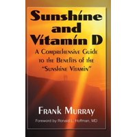 "Sunshine and Vitamin D : A Comprehensive Guide to the Benefits of the ""sunshine Vitamin"""