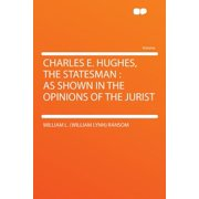 Charles E. Hughes, the Statesman : As Shown in the Opinions of the Jurist