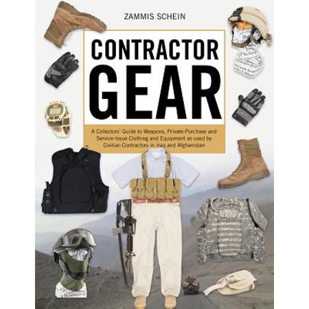 Contractor Gear : A Collectors' Guide to Weapons, Private-Purchase and Service-Issue Clothing and Equipment as Used by Civilian Contractors in Iraq and - Contractors Clothing