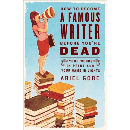 How to Become a Famous Writer Before You're Dead : Your Words in Print and Your Name in