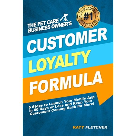 The Pet Care Business Owner's Customer Loyalty Formula:5 Steps to Launch Your Mobile App in 60 Days or Less and Keep Your Customers Coming Back for More! - (Best Loyalty Card App 2019)