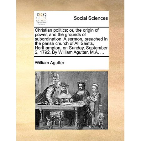 Christian Politics; Or, the Origin of Power, and the Grounds of Subordination. a Sermon, Preached in the Parish Church of All Saints, Northampton, on Sunday, September 2, 1792. by William Agutter, M.A. ...