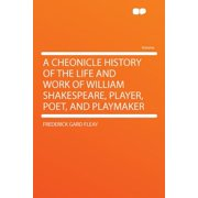 A Cheonicle History of the Life and Work of William Shakespeare, Player, Poet, and Playmaker