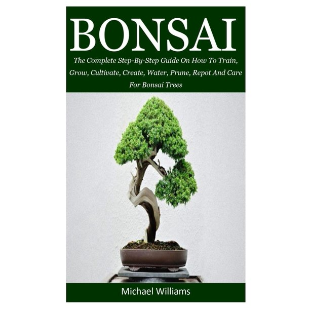 Bonsai The Complete Step By Step Guide On How To Train Grow Cultivate Create Water Prune Repot And Care For Bonsai Trees Paperback Walmart Com Walmart Com