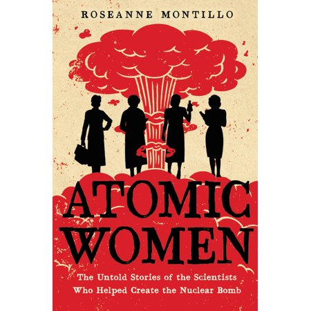 Atomic Women : The Untold Stories of the Scientists Who Helped Create the Nuclear Bomb (Hardcover)