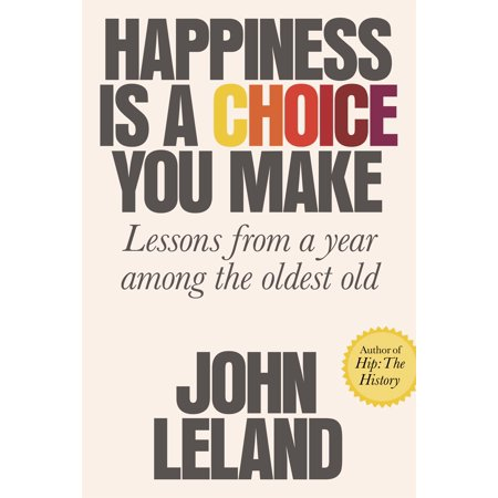 Happiness Is a Choice You Make : Lessons from a Year Among the Oldest