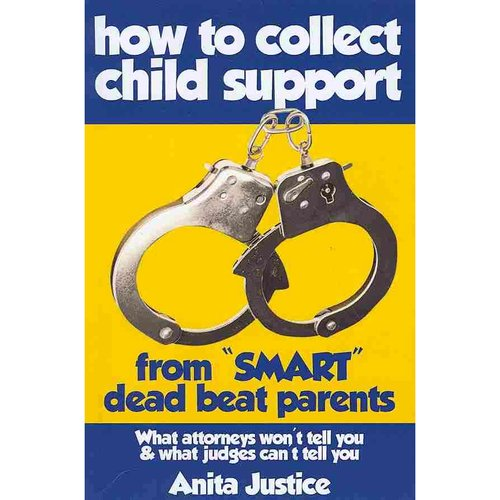 How to Collect Child Support from Smart Dead Beat Parents: What Attorneys Won't Tell You & What Judges Can't Tell You