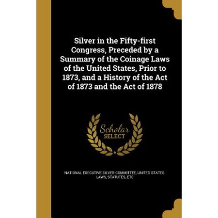 Silver in the Fifty-First Congress, Preceded by a Summary of the Coinage Laws of the United States, Prior to 1873, and a History of the Act of 1873 and the Act of