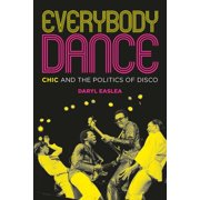 Everybody Dance : Chic and the Politics of Disco