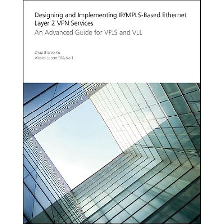 Designing and Implementing Ip/Mpls-Based Ethernet Layer 2 VPN Services : An Advanced Guide for Vpls and VLL