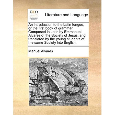 An Introduction to the Latin Tongue, or the First Book of Grammar. Composed in Latin by Emmanuel Alvarez of the Society of Jesus, and Translated by the Young Students of the Same Society Into (Translate English To Malay With Correct Grammar)
