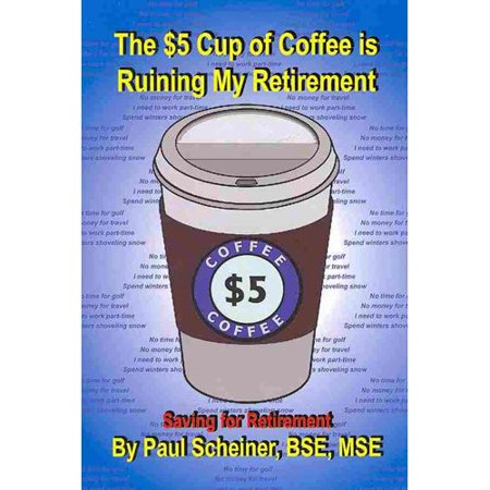 (The $5 Cup of Coffee Is Ruining My Retirement: Saving for Retirement)