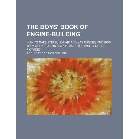 The Boys Book Of Engine Building  How To Make Steam  Hot Air And Gas Engines And How They Work  Told In Simple Language And By Clear Pictures