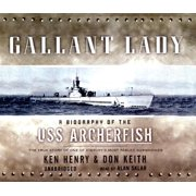 Gallant Lady: A Biography of the USS Archerfish: The True Story of One of History's Most Fabled Submarines