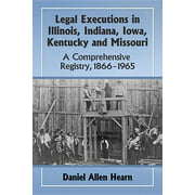 Legal Executions in Illinois, Indiana, Iowa, Kentucky and Missouri : A Comprehensive Registry, 1866-1965