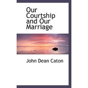 Our Courtship and Our Marriage