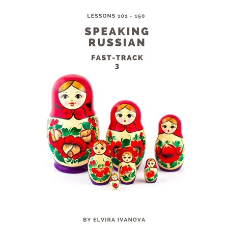 Speaking Russian Fast-Track 3: Lesson Notes. Lessons 101-150. - eBook ()