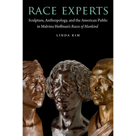 Race Experts : Sculpture, Anthropology, and the American Public in Malvina Hoffman's Races of