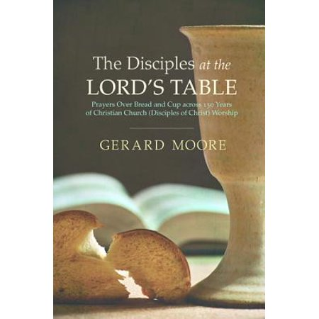 - The Disciples at the Lord's Table: Prayers over Bread and Cup Across 150 Years of Christian Church (Disciples of Christ) Worship