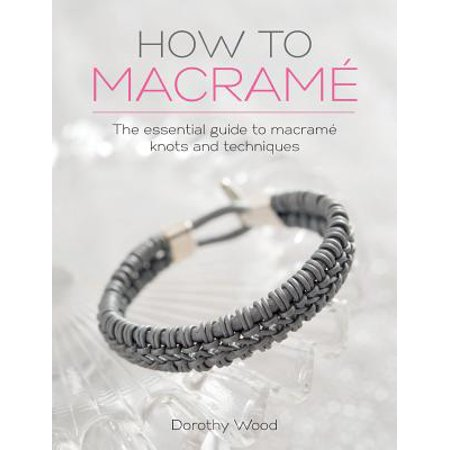 How to Macrame : The Essential Guide to Macrame Knots and Techniques