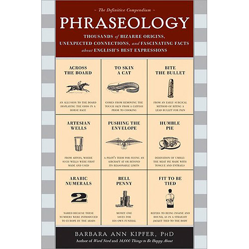 Phraseology: Thousands of Bizarre Origins, Inexpected Connections, and Fascinating Facts about English's Best Expressions