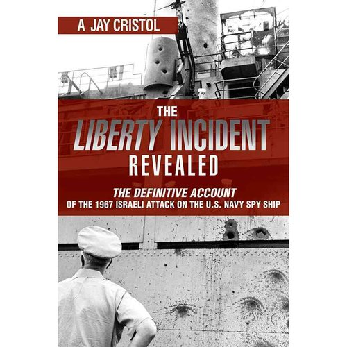 The Liberty Incident Revealed: The Definitive Account of the 1967 Israeli Attack on the U.S. Navy Spy Ship
