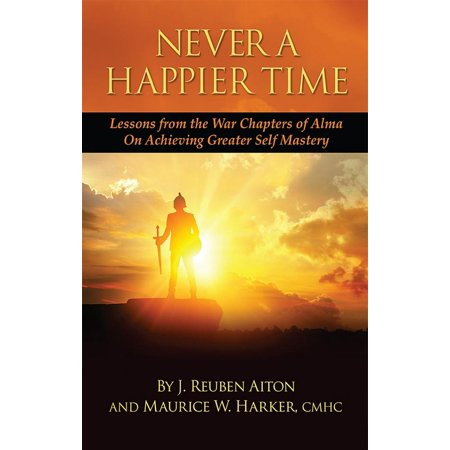 Never a Happier Tiime : Lessons from the War Chapters of Alma on Achieving Greater Self Mastery