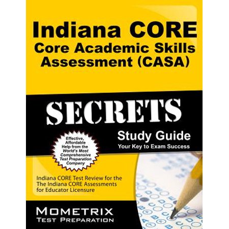 Study Skills Guide - Indiana Core Core Academic Skills Assessment (Casa) Secrets Study Guide : Indiana Core Test Review for the Indiana Core Assessments for Educator Licensure