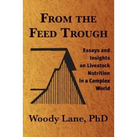 From The Feed Trough  Essays And Insights On Livestock Nutrition In A Complex World
