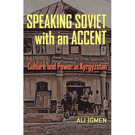 Speaking Soviet With An Accent   Culture And Power In Kyrgyzstan