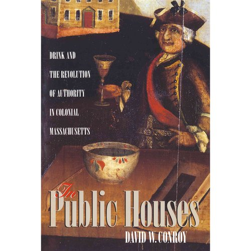 In Public Houses: Drink and the Revolution of Authority in Colonial Massachusetts