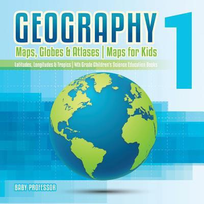 Geography 1 - Maps, Globes & Atlases Maps for Kids - Latitudes, Longitudes & Tropics 4th Grade Children's Science Education