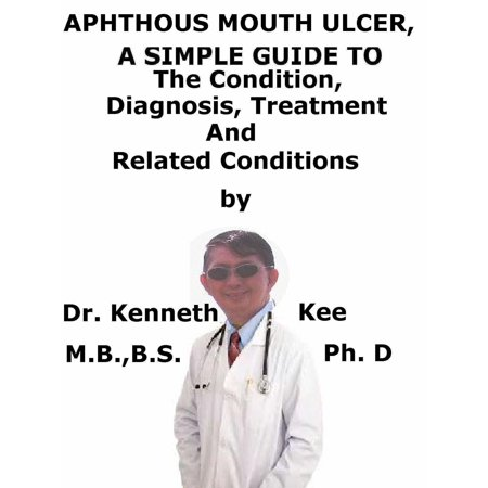 Aphthous Mouth Ulcers, A Simple Guide To The Condition, Diagnosis, Treatment And Related Conditions -